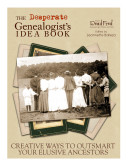 The Desperate Genealogist's Idea Book: Creative Ways to ...