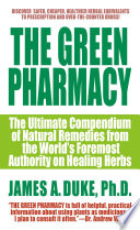 """The Green Pharmacy: The Ultimate Compendium Of Natural Remedies From The World's Foremost Authority On Healing Herbs"" by James A. Duke"