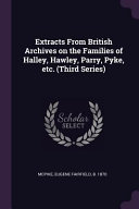 Extracts From British Archives On The Families Of Halley Hawley Parry Pyke Etc Third Series