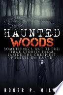 Haunted Woods  : Something's Out There: True Stories from Inside the Creepiest Forests on Earth