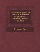 The Classic Point of View  Six Lectures on Painting   Primary Source Edition