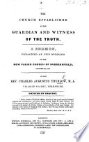 The Church Established as the Guardian and Witness of the Truth. A Sermon [on 1 Tim. Iii. 15] Preached at the Opening of the New Parish Church of Huddersfield, October 28, 1836
