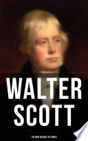 Walter Scott - The Man Behind the Books