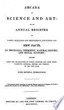 Arcana Of Science And Art Or An Annual Register Of Popular Inventions And Improvements Abridged From The Transactions Of Public Societies And From The Scientific Journals British And Foreign Of The Past Year