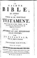 La sainte bible, qui contient le vieux & le nouveau Testament, revu & corrigé sur le texte original, par les pasteurs & professeurs de l'Eglise de Geneve. Avec les argumens et les reflexions sur les chapitres; par J.F. Ostervald ..