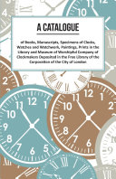 A Catalogue of Books, Manuscripts, Specimens of Clocks, Watches and Watchwork, Paintings, Prints in the Library and Museum of Worshipful Company of Clockmakers Deposited in the Free Library of the Corporation of the City of London Pdf/ePub eBook