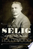 Read Online Col. William N. Selig, the Man Who Invented Hollywood For Free