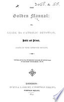 The Golden Manual: Or, Guide to Catholic Devotion, Public and Private, Compiled from Approved Sources