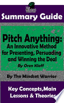 SUMMARY  Pitch Anything  An Innovative Method for Presenting  Persuading and Winning the Deal  By Oren Klaff   The MW Summary Guide