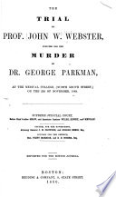The Trial of Prof  John W  Webster  Indicted for the Murder of Dr  George Parkman  at the Medical College  North Grove Street  on the 23d of November  1849