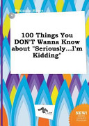 100 Things You Don t Wanna Know about Seriously    I m Kidding Book