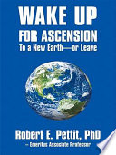 """Wake up for Ascension to a New Earth or Leave"" by Robert E. Pettit"