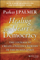 Healing the Heart of Democracy: The Courage to Create a Politics ...