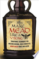 """Make Mead Like a Viking: Traditional Techniques for Brewing Natural, Wild-Fermented, Honey-Based Wines and Beers"" by Jereme Zimmerman"