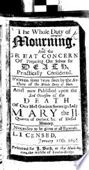 The Whole Duty of Mourning  and the Great Concern of Preparing Ourselves for Death  Pratically Considered  Written  Some Years Since  by the Author of The Whole Duty of Man  i e  Richard Allestree   and Now Published Upon the Sad Occasion of the Death of Our Most Gracious Sovereign Lady Mary the II   Queen of England   With a Preface Signed  G  B