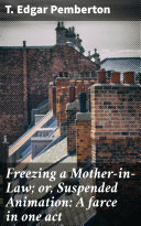 Freezing a Mother-in-Law; or, Suspended Animation: A farce in one act