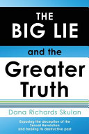THE BIG LIE and the Greater Truth  Exposing the Deception of the Sexual Revolution and Healing Its Destructive Past