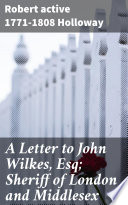 A Letter to John Wilkes  Esq  Sheriff of London and Middlesex