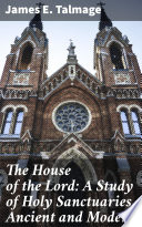 The House of the Lord  A Study of Holy Sanctuaries Ancient and Modern