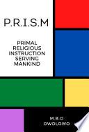 P R I S M Primal Religious Instruction Serving Mankind