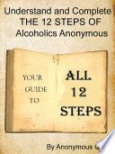 Understand and Complete The 12 Steps of Alcoholics Anonymous