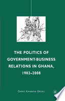 The Politics of Government Business Relations in Ghana  1982 2008
