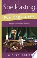 """Spellcasting for Beginners: A Simple Guide to Magical Practice"" by Michael Furie"
