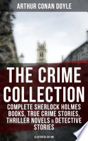 THE CRIME COLLECTION  Complete Sherlock Holmes Books  True Crime Stories  Thriller Novels   Detective Stories  Illustrated Edition