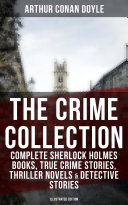 THE CRIME COLLECTION: Complete Sherlock Holmes Books, True Crime Stories, Thriller Novels & Detective Stories (Illustrated Edition) Pdf