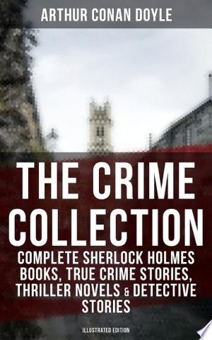 THE CRIME COLLECTION: Complete Sherlock Holmes Books, True Crime Stories, Thriller Novels & Detective Stories (Illustrated Edition) Ebook - barabook