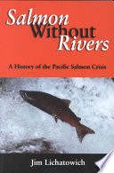 Salmon Without Rivers  : A History Of The Pacific Salmon Crisis