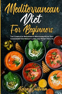 Mediterranean Diet For Beginners  The Complete Beginner s Mediterranean Diet Cookbook for Weight Loss and Heart Health Book