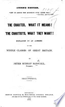 The Charter, what it Means! The Chartists, what They Want! Explained in an Address to the Middle Classes of Great Britain. Second Edition