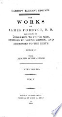 The Works of James Fordyce. Consisting of Addresses to Young Men, Sermons to Young Women, and Addresses to the Deity. With Memoirs of the Author ..
