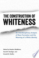 The Construction of Whiteness  : An Interdisciplinary Analysis of Race Formation and the Meaning of a White Identity