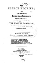 The select florist  or A treatise on the culture and management of     flowers