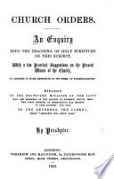 Church Orders  an Enquiry into the teaching of Holy Scripture on this subject  with a few practical suggestions on the present wants of the Church  By Presbyter Book