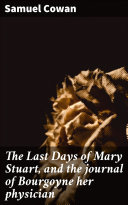 The Last Days of Mary Stuart, and the journal of Bourgoyne her physician Pdf/ePub eBook