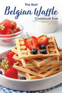 The Best Belgian Waffle Cookbook Ever
