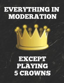 Everything in Moderation Except Playing 5 Crowns: Book of 100 Score Sheet Pages, 8.5 by 11 Inches, Funny Cover