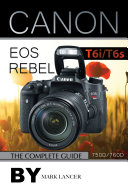 Canon EOS Rebel T6i /T6s: The Complete Guide (750D/760D)