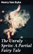 The Unruly Sprite: A Partial Fairy Tale Pdf/ePub eBook