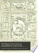 The history of our Lord  as exemplified in works of art  commenced by mrs  Jameson  continued and completed by lady Eastlake