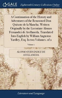 A Continuation of the History and Adventures of the Renowned Don Quixote de la Mancha  Written Originally by the Licentiate Alonzo Fernandez de Avellaneda  Translated Into English by William Augustus Yardley  Esq  in Two Volumes  of 2  Volume 1