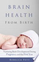"""Brain Health From Birth: Nurturing Brain Development During Pregnancy and the First Year"" by Rebecca Fett"