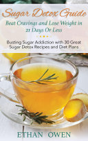 Sugar Detox Guide  Beat Cravings and Lose Weight in 21 Days Or Less