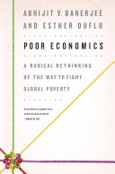 Poor Economics a Radical Rethinking of the Way to Fight Global Poverty.