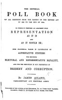 The Imperial Poll Book of All Elections from the Passing of the Reform Act in 1832 to the End of 1864  to which is Prefixed an Argument Upon Representation as it is and as it Should Be  with Statistical Tables  Etc