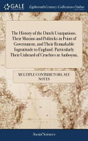 The History Of The Dutch Usurpations Their Maxims And Politicks In Point Of Government And Their Remarkable Ingratitude To England Particularly Their Unheard Of Cruelties At Amboyna