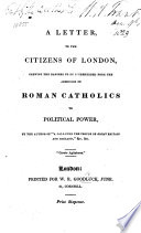 A Letter to the Citizens of London, shewing the dangers to be apprehended from the admission of Roman Catholics to political power